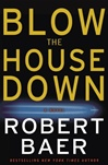 Blow the House Down | Baer, Robert | First Edition Book
