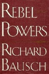 Bausch, Richard - Rebel Powers (First Edition)