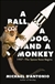 Ball, A Dog, and a Monkey, A | D'Antonio, Michael | Signed First Edition Book