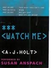 Holt, A.J. - Watch Me (First Edition)