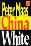 Maas, Peter - China White (First Edition)