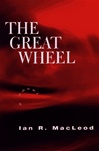MacLeod, Ian R. - Great Wheel, The (First Edition)