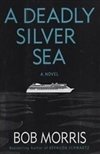 Deadly Silver Sea, A | Morris, Bob | Signed First Edition Book
