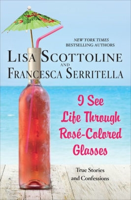 I See Life Through Rosé-Colored Glasses by Lisa Scottoline